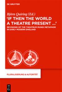 If Then the World a Theatre Present…