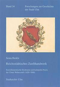 Reichsstadtisches Zunfthandwerk: Soziokonomische Strukturen Und Kulturelle Praxis Der Ulmer Weberzunft (1650-1800)