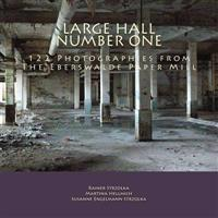 Large Hall Number One: 122 Photographies from the Eberswalde Paper Mill