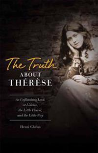 The Truth about Therese: An Unflinching Look at Lisieux, the Little Flower and the Little Way (REV)