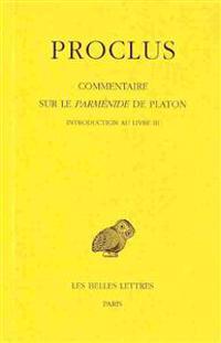 Proclus, Commentaire Sur Le Parmenide de Platon. Tome III: 1re Partie Introduction - 2e Partie Livre III