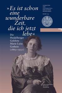 Es Ist Schon Eine Wunderbare Zeit, Die Ich Jetzt Lebe: Die Heidelberger Gelehrte Marie Luise Gothein (1863-1931). Eine Ausstellung Der Universitatsbib