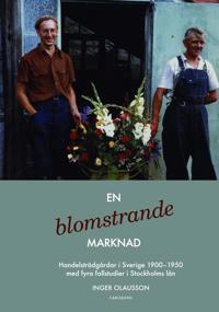 En blomstrande marknad : handelsträdgårdar i Sverige 1900-1950 med fyra fallstudier i Stockholms län