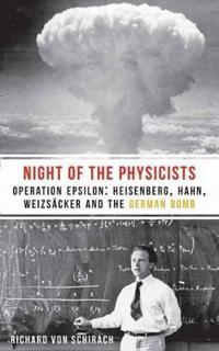 The Night of the Physicists: Operation Epsilon: Heisenberg, Hahn, Weizsäcker and the German Bomb