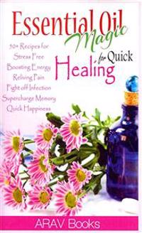 Essential Oil Magic for Quick Healing: 50+ Beginners Recipes, Guide You to Get Started with Easily Availabe Essential Oils for Stress Free, Boosting E