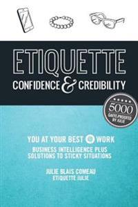 Etiquette: Confidence & Credibility * You at Your Best @ Work: Business Intelligence Plus Solutions to Sticky Situations