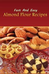 Fast and Easy Almond Flour Recipes: An Low Carb Alternative to Wheat Flour for a Healthy Natural Diet