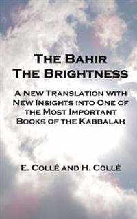 The Bahir the Brightness: A New Translation with New Insights Into One of the Most Important Books of the Kabbalah
