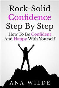 Rock-Solid Confidence Step by Step: How to Be Confident and Happy with Yourself