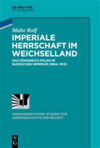Imperiale Herrschaft Im Weichselland: Das Konigreich Polen Im Russischen Imperium (1864-1915)