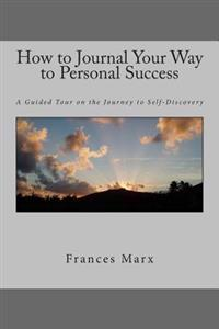 How to Journal Your Way to Personal Success: A Guided Tour on the Journey to Self-Discovery