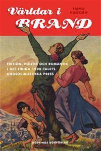 Världar i Brand : fiktion, politik och romantik i det tidiga 1900-talets ungsocialistiska press