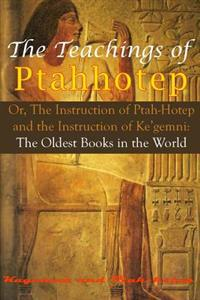 The Teachings of Ptahhotep: Or, the Instruction of Ptah-Hotep and the Instruction of Ke'gemni: The Oldest Books in the World