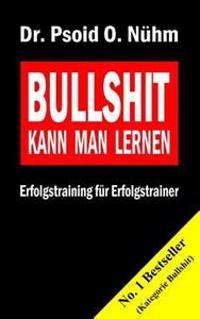 Bullshit Kann Man Lernen: Erfolgstraining Fur Erfolgstrainer