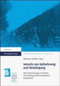Jenseits Von Aufrechnung Und Verdrangung: Neue Forschungen Zu Flucht, Vertreibung Und Vertriebenenintegration
