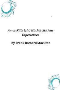 Amos Kilbright; His Adscititious Experiences
