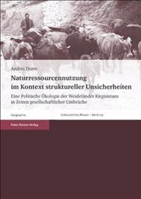 Naturressourcennutzung Im Kontext Struktureller Unsicherheiten: Eine Politische Okologie Der Weidelander Kirgisistans in Zeiten Gesellschaftlicher Umb