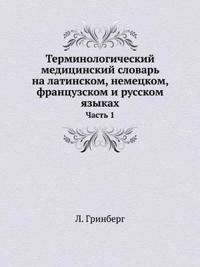 Terminologicheskij Meditsinskij Slovar Na Latinskom, Nemetskom, Frantsuzskom I Russkom Yazykah Chast 1