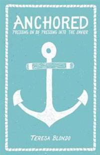 Anchored: Pressing on by Pressing Into the Savior