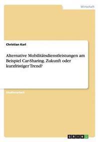 Alternative Mobilitatsdienstleistungen Am Beispiel Car-Sharing. Zukunft Oder Kurzfristiger Trend?