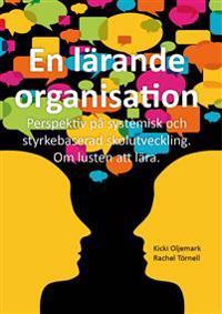 En lärande organisation : perspektiv på systemisk och styrkebaserad skolutveckling : om lusten att lära