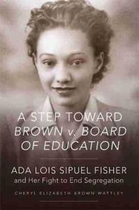 A Step Toward Brown V. Board of Education: Ada Lois Sipuel Fisher and Her Fight to End Segregation