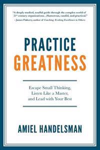 Practice Greatness: Escape Small Thinking, Listen Like a Master, and Lead with Your Best