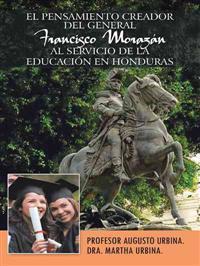 El Pensamiento Creador Del General Francisco Morazan Al Servicio de la Educacion en Honduras