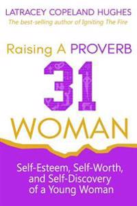 Raising a Proverb 31 Woman: Self-Esteem, Self-Worth and Self-Discovery of a Young Woman in Today's Time