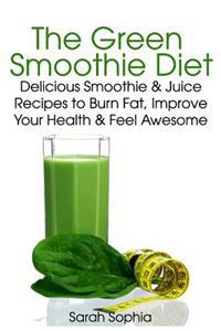 The Green Smoothie Diet: Delicious Smoothie and Juice Recipes to Burn Fat, Improve Your Health and Feel Awesome