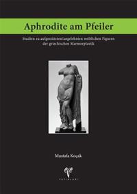 Aphrodite Am Pfeiler: Studien Zu Aufgestutzten/Angelehnten Weiblichen Figuren Der Griechischen Marmorplastik