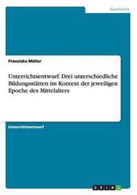 Unterrichtsentwurf. Drei Unterschiedliche Bildungsstatten Im Kontext Der Jeweiligen Epoche Des Mittelalters