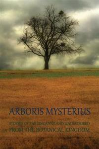 Arboris Mysterius: Stories of the Uncanny and Undescribed from the Botanical Kingdom