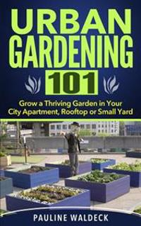 Urban Gardening 101: Grow a Thriving Garden in Your City Apartment, Rooftop or Small Yard