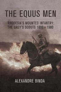 The Equus Men: Rhodesia's Mounted Infantry: The Grey's Scouts 1896-1980