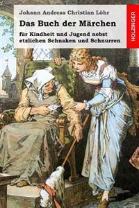 Das Buch Der Marchen: Fur Kindheit Und Jugend Nebst Etzlichen Schnaken Und Schnurren