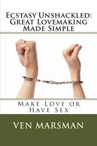 Ecstasy Unshackled: Great Lovemaking Made Simple: Make Love or Have Sex