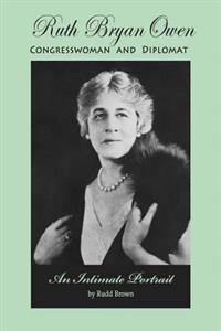 Ruth Bryan Owen: Congresswoman and Diplomat, an Intimate Portrait