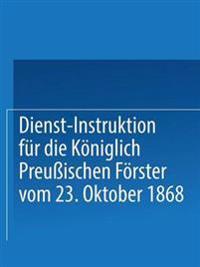 Dienst-Instruktion F r Die K niglich Preu ischen F rster Vom 23. Oktober 1868