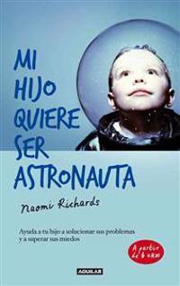 Mi Hijo Quiere Ser Astronauta: Ayuda A Tu Hijo A Solucionar Sus Problemas y A Superar Sus Miedos = My Son Wants to Be an Astronaut