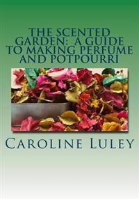 The Scented Garden: A Guide to Making Perfume and Potpourri
