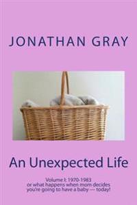 An Unexpected Life: Volume I: 1970-1983 or What Happens When Mom Decides You're Going to Have a Baby ? Today!