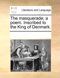 The Masquerade; A Poem. Inscribed to the King of Denmark.