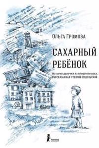 Sakharnyj rebenok.Istorija devochki iz proshlogo veka, rasskazannaja Stelloj Nudolskoj