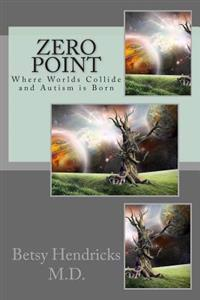 Zero Point: Where Worlds Collide and Autism Is Born