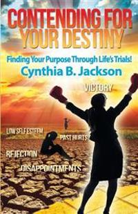 Contending for Your Destiny: Finding Your Purpose Through Life's Trials