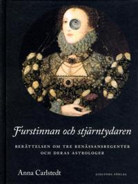 Furstinnan och stjärntydaren : berättelsen om tre renässansregenter och deras astrologer