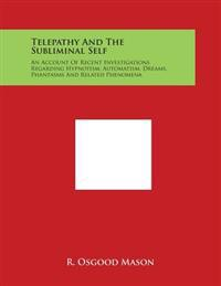 Telepathy and the Subliminal Self: An Account of Recent Investigations Regarding Hypnotism, Automatism, Dreams, Phantasms and Related Phenomena
