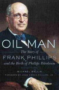 Oil Man: The Story of Frank Phillips and the Birth of Phillips Petroleum