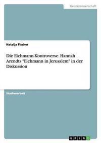 """Die Eichmann-Kontroverse. Hannah Arendts """"Eichmann in Jerusalem"""" in Der Diskussion"""